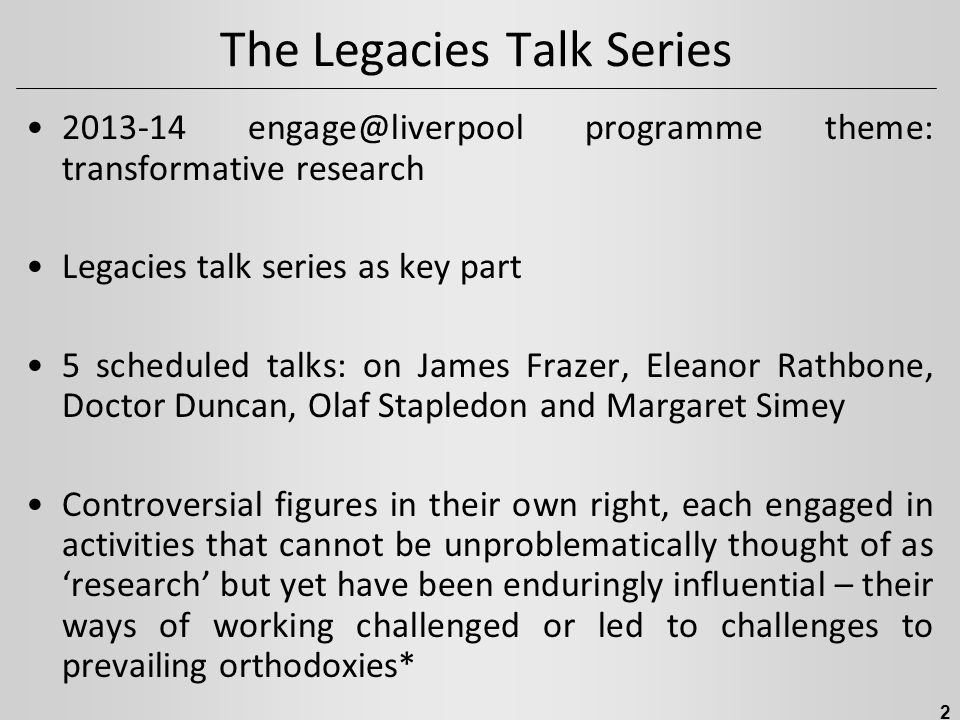 The Legacies Talk Series 2013-14 engage@liverpool programme theme: transformative research Legacies talk series as key part 5 scheduled talks: on James Frazer, Eleanor Rathbone, Doctor Duncan, Olaf Stapledon and Margaret Simey Controversial figures in their own right, each engaged in activities that cannot be unproblematically thought of as 'research' but yet have been enduringly influential – their ways of working challenged or led to challenges to prevailing orthodoxies* 2