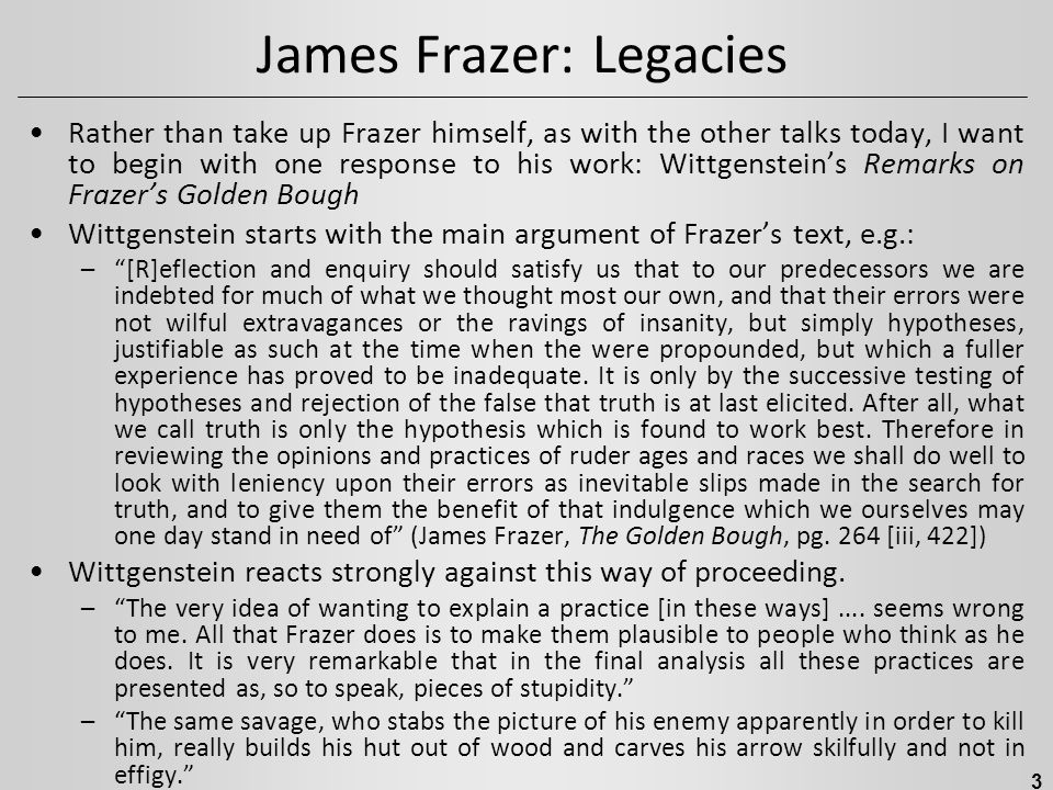 James Frazer: Legacies Rather than take up Frazer himself, as with the other talks today, I want to begin with one response to his work: Wittgenstein'