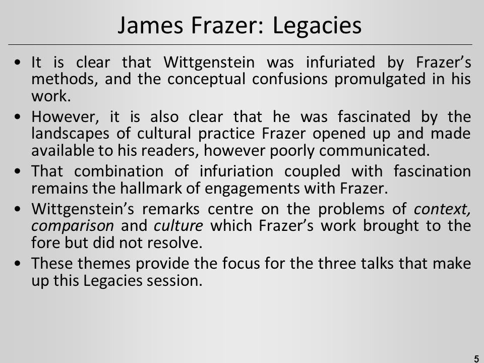 James Frazer: Legacies It is clear that Wittgenstein was infuriated by Frazer's methods, and the conceptual confusions promulgated in his work. Howeve