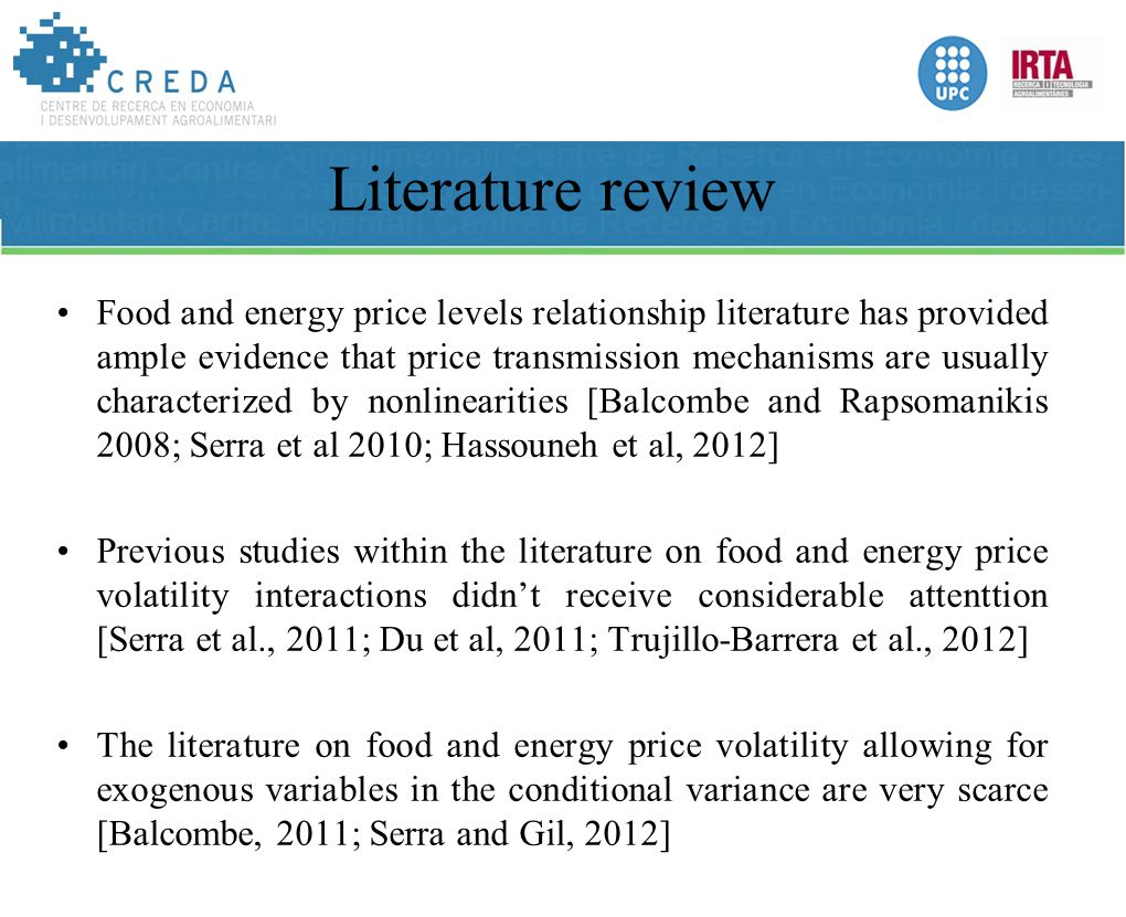 Literature review Food and energy price levels relationship literature has provided ample evidence that price transmission mechanisms are usually characterized by nonlinearities [Balcombe and Rapsomanikis 2008; Serra et al 2010; Hassouneh et al, 2012] Previous studies within the literature on food and energy price volatility interactions didn't receive considerable attenttion [Serra et al., 2011; Du et al, 2011; Trujillo-Barrera et al., 2012] The literature on food and energy price volatility allowing for exogenous variables in the conditional variance are very scarce [Balcombe, 2011; Serra and Gil, 2012]
