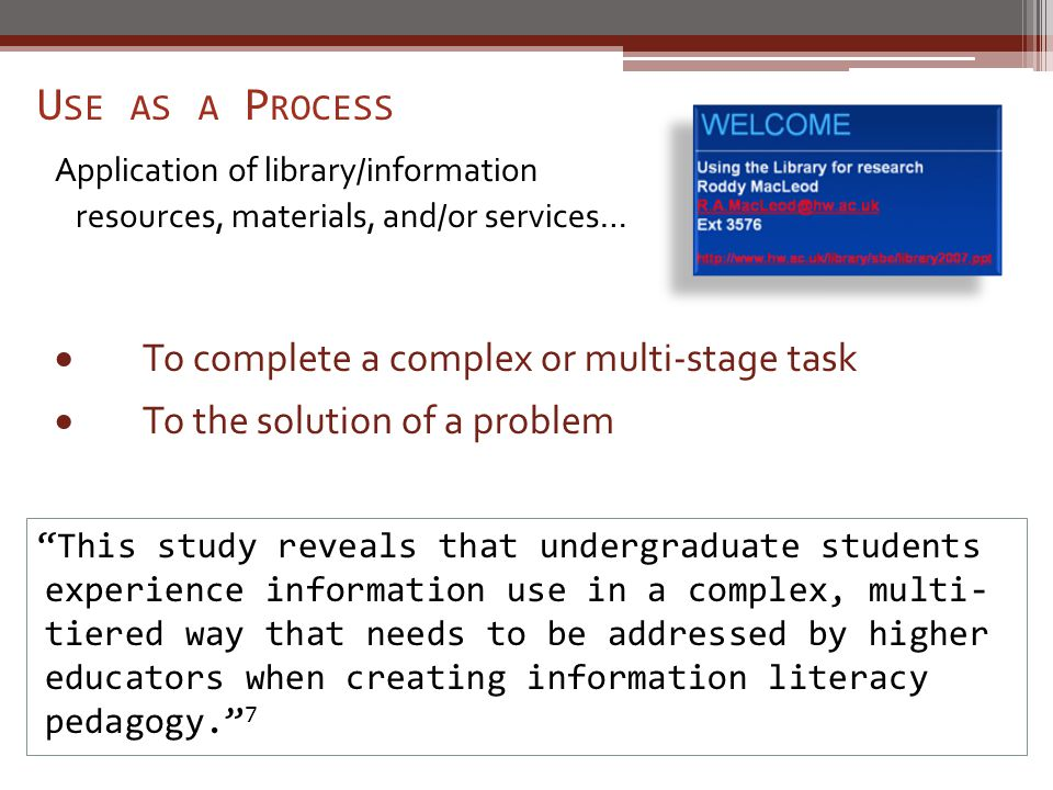 U SE AS A P ROCESS Application of library/information resources, materials, and/or services… This study reveals that undergraduate students experience information use in a complex, multi- tiered way that needs to be addressed by higher educators when creating information literacy pedagogy. 7  To complete a complex or multi-stage task  To the solution of a problem