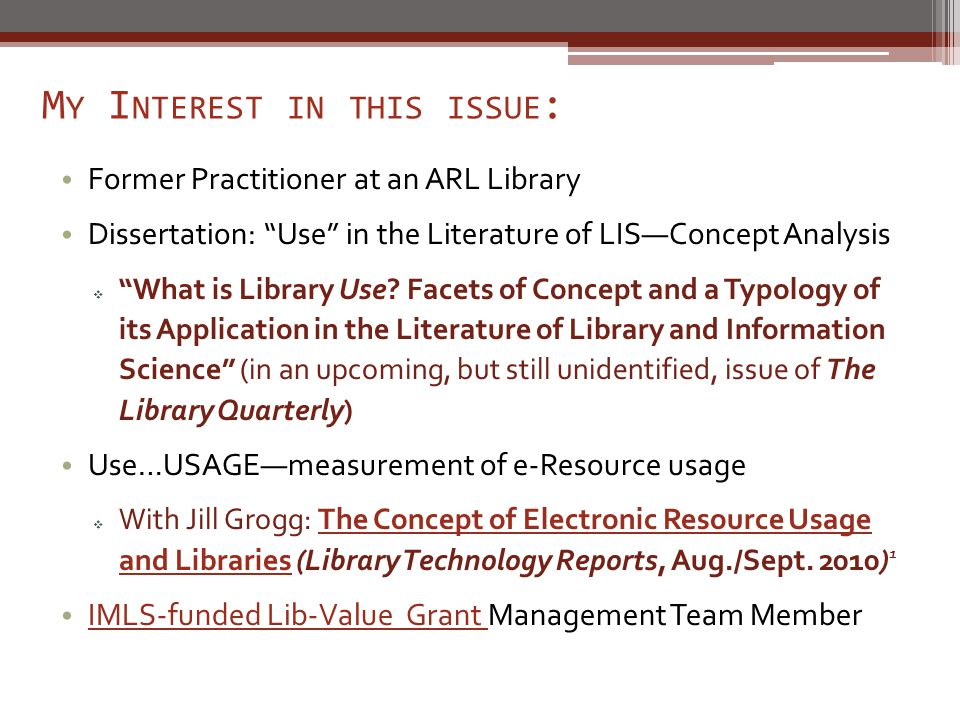 M Y I NTEREST IN THIS ISSUE : Former Practitioner at an ARL Library Dissertation: Use in the Literature of LIS—Concept Analysis  What is Library Use.