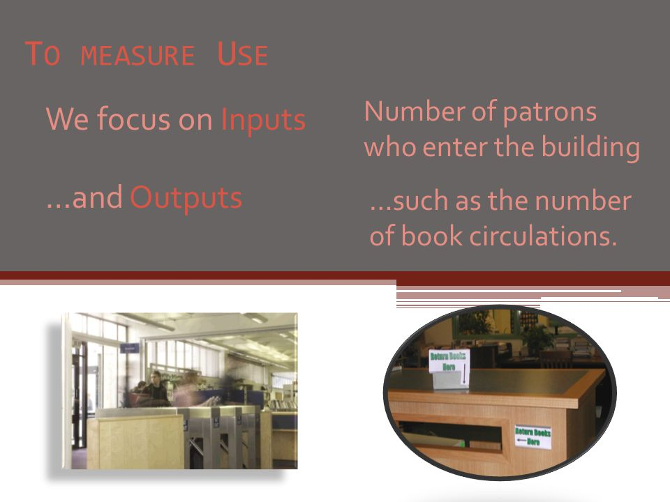 T O MEASURE U SE We focus on Inputs …and Outputs Number of patrons who enter the building …such as the number of book circulations.