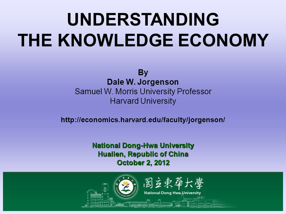 UNDERSTANDING THE KNOWLEDGE ECONOMY By Dale W. Jorgenson Samuel W. Morris University Professor Harvard University http://economics.harvard.edu/faculty