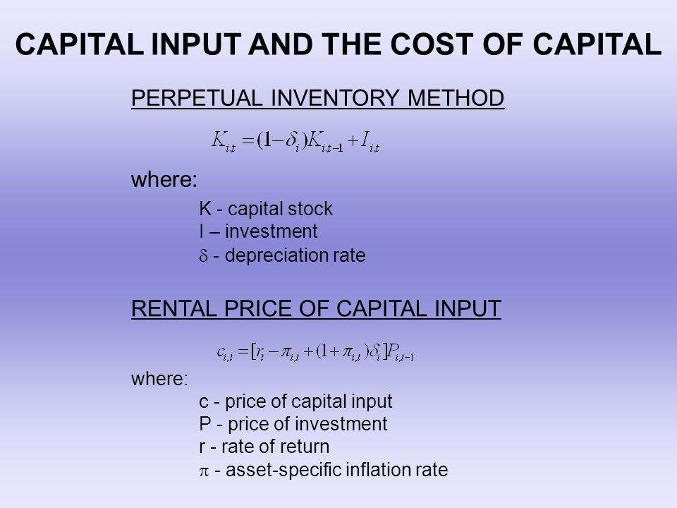 CAPITAL INPUT AND THE COST OF CAPITAL PERPETUAL INVENTORY METHOD where: K - capital stock I – investment  - depreciation rate RENTAL PRICE OF CAPITAL INPUT where: c - price of capital input P - price of investment r - rate of return  - asset-specific inflation rate
