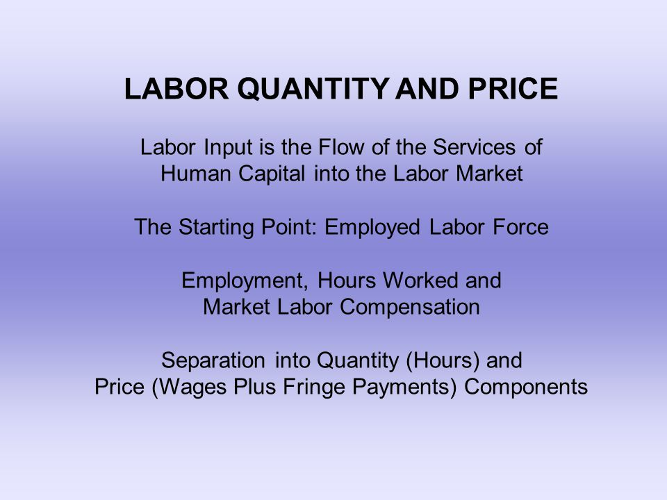 LABOR QUANTITY AND PRICE Labor Input is the Flow of the Services of Human Capital into the Labor Market The Starting Point: Employed Labor Force Employment, Hours Worked and Market Labor Compensation Separation into Quantity (Hours) and Price (Wages Plus Fringe Payments) Components