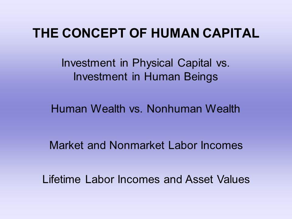 THE CONCEPT OF HUMAN CAPITAL Investment in Physical Capital vs. Investment in Human Beings Human Wealth vs. Nonhuman Wealth Market and Nonmarket Labor