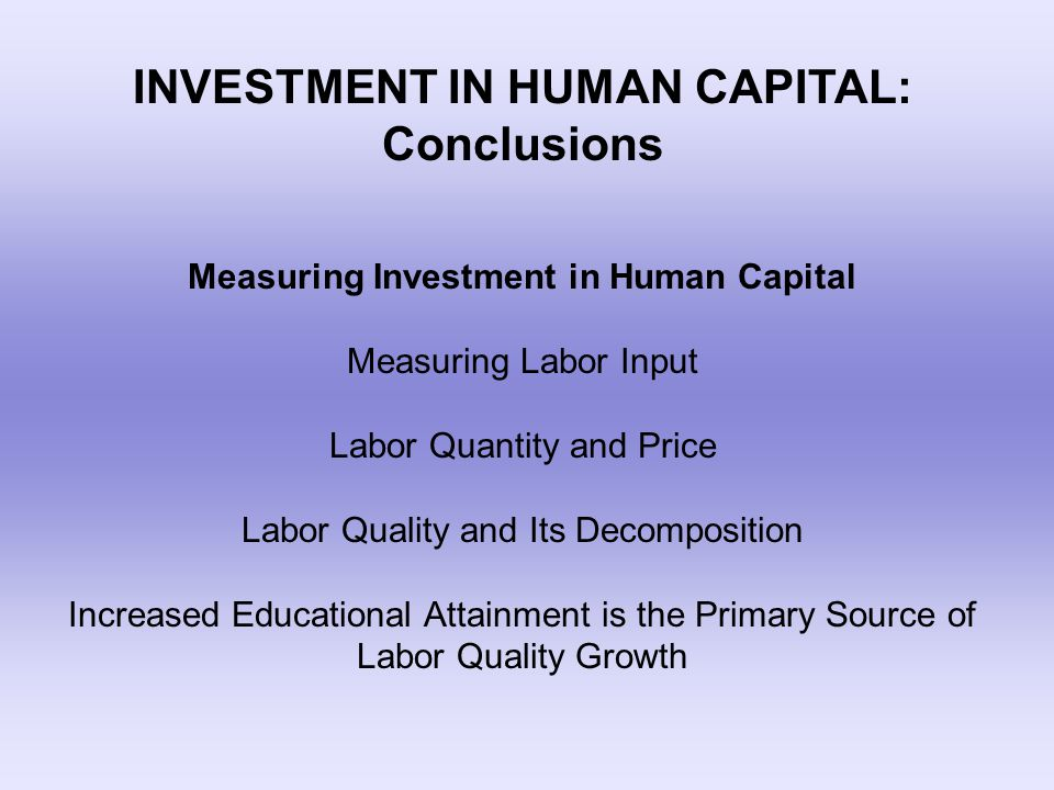 INVESTMENT IN HUMAN CAPITAL: Conclusions Measuring Investment in Human Capital Measuring Labor Input Labor Quantity and Price Labor Quality and Its Decomposition Increased Educational Attainment is the Primary Source of Labor Quality Growth