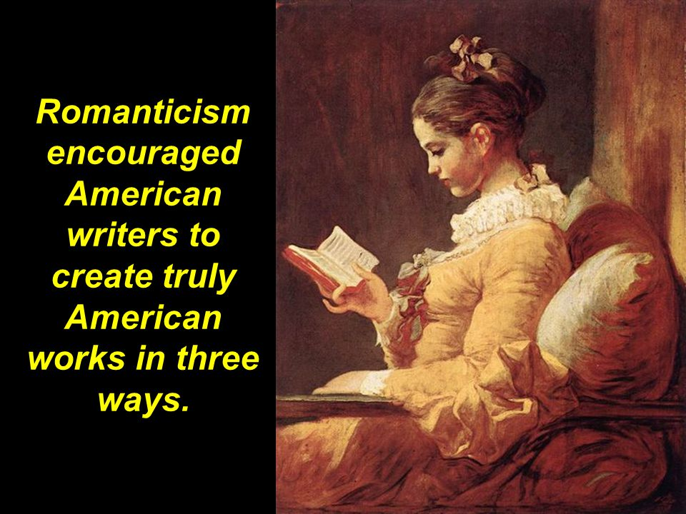 Romanticism encouraged American writers to create truly American works in three ways.