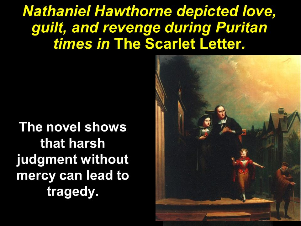 Nathaniel Hawthorne depicted love, guilt, and revenge during Puritan times in The Scarlet Letter.