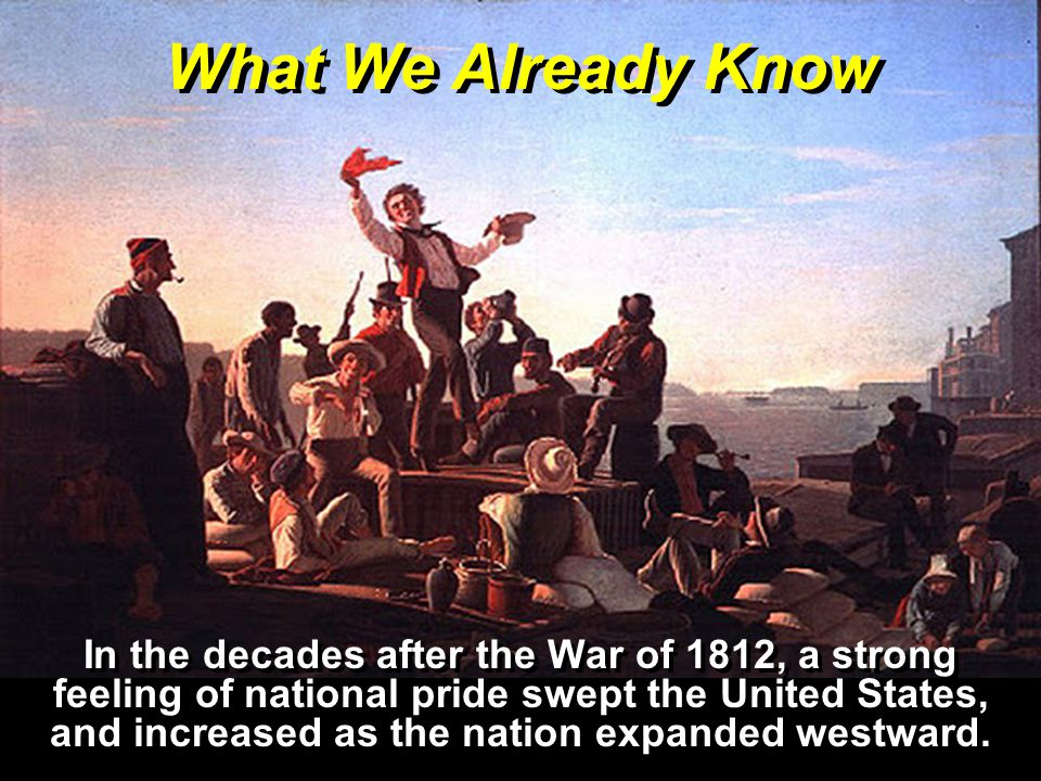 What We Already Know In the decades after the War of 1812, a strong feeling of national pride swept the United States, and increased as the nation expanded westward.
