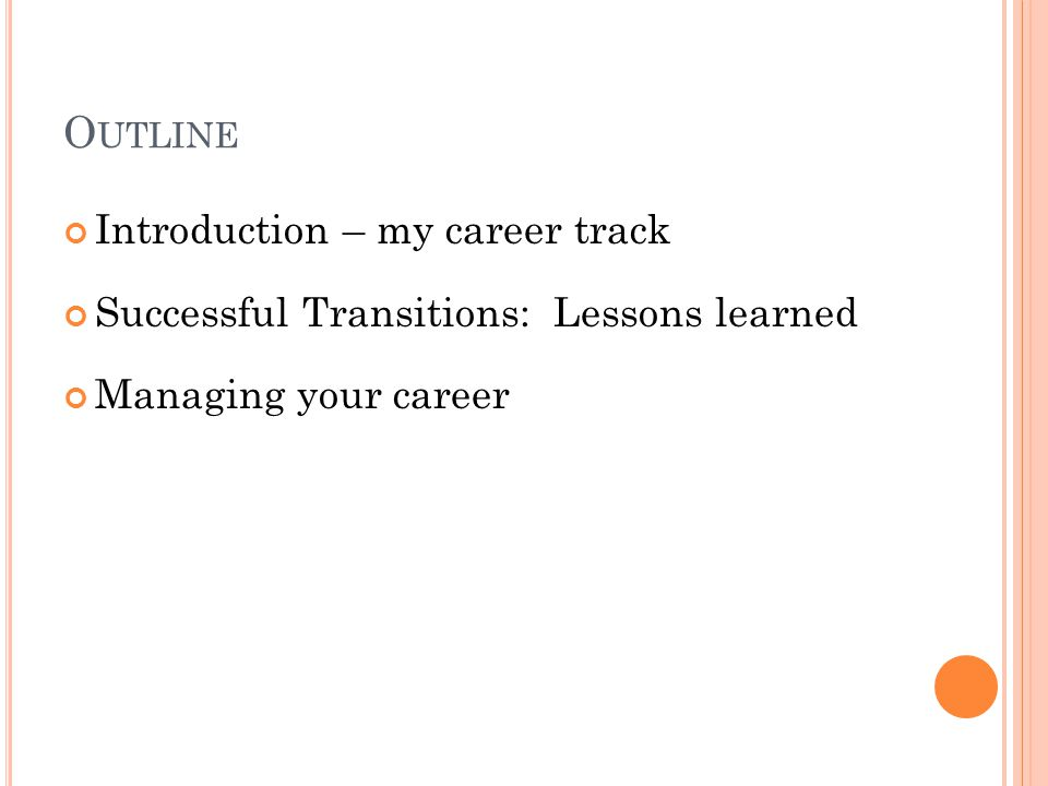 O UTLINE Introduction – my career track Successful Transitions: Lessons learned Managing your career