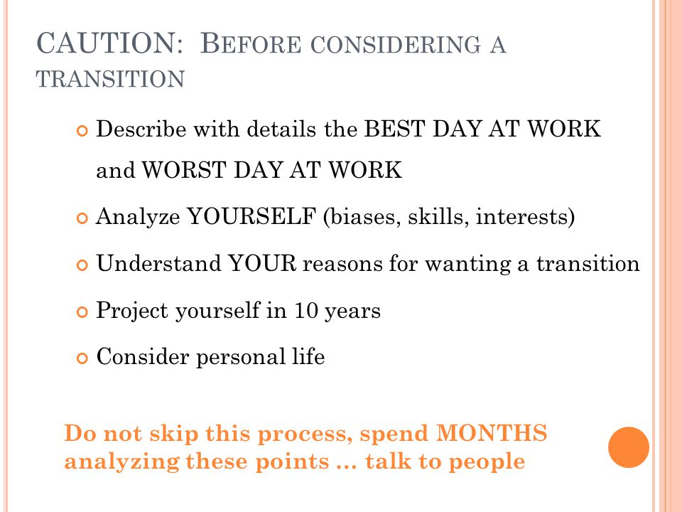 CAUTION: B EFORE CONSIDERING A TRANSITION Describe with details the BEST DAY AT WORK and WORST DAY AT WORK Analyze YOURSELF (biases, skills, interests) Understand YOUR reasons for wanting a transition Project yourself in 10 years Consider personal life Do not skip this process, spend MONTHS analyzing these points … talk to people