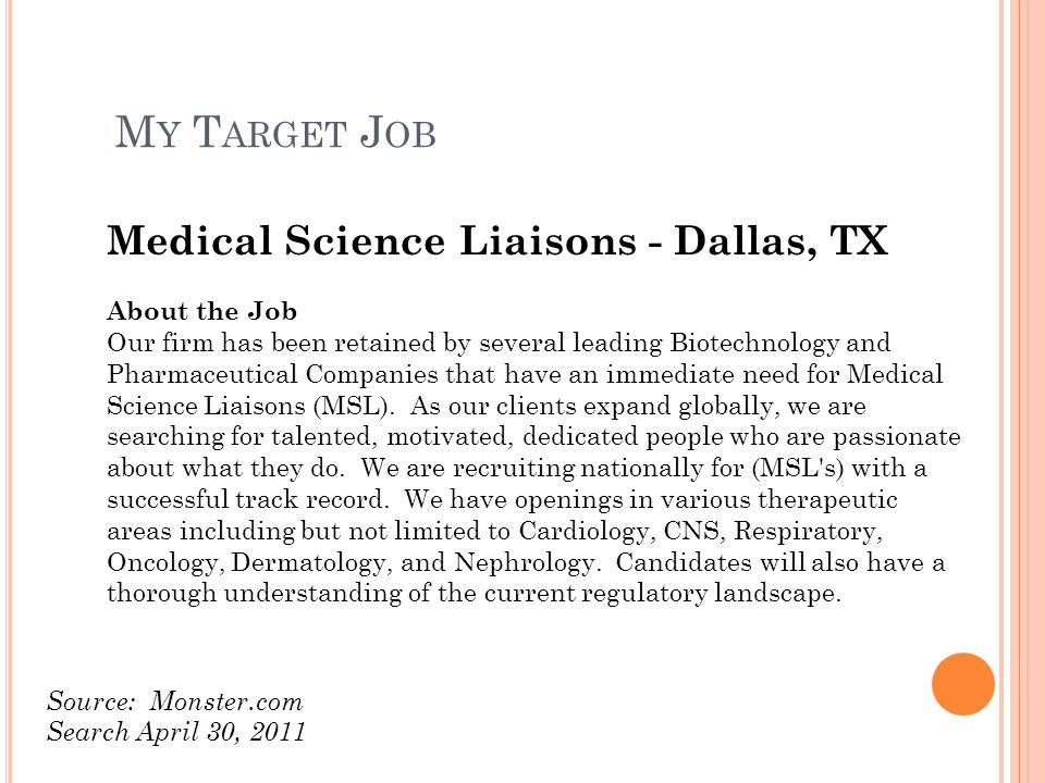 Medical Science Liaisons - Dallas, TX About the Job Our firm has been retained by several leading Biotechnology and Pharmaceutical Companies that have an immediate need for Medical Science Liaisons (MSL).