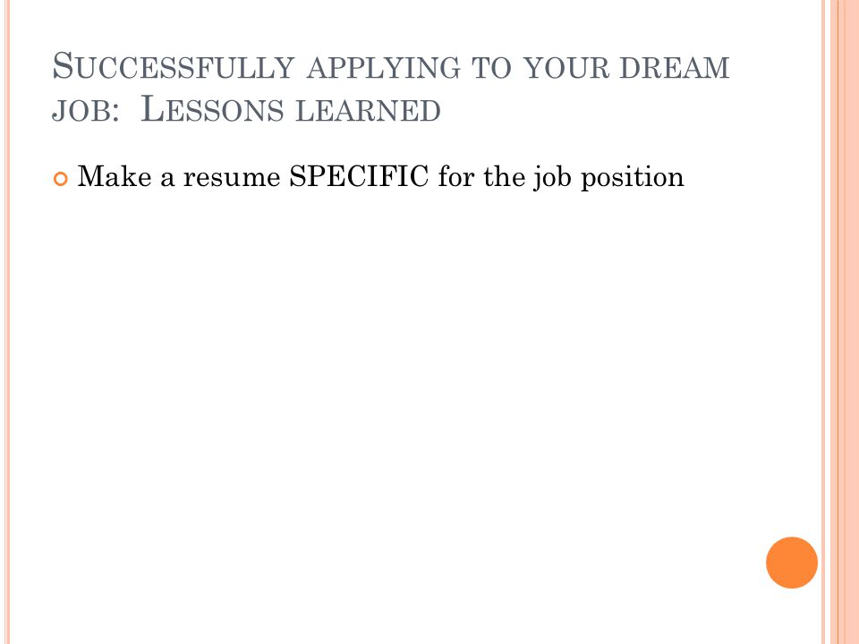 S UCCESSFULLY APPLYING TO YOUR DREAM JOB : L ESSONS LEARNED Make a resume SPECIFIC for the job position