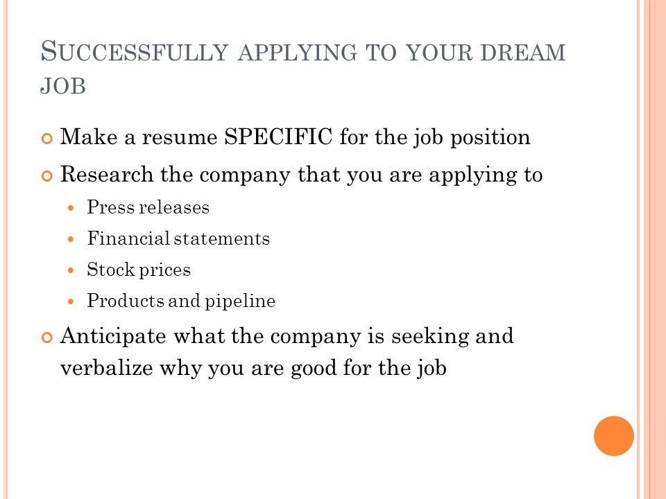 S UCCESSFULLY APPLYING TO YOUR DREAM JOB Make a resume SPECIFIC for the job position Research the company that you are applying to Press releases Financial statements Stock prices Products and pipeline Anticipate what the company is seeking and verbalize why you are good for the job