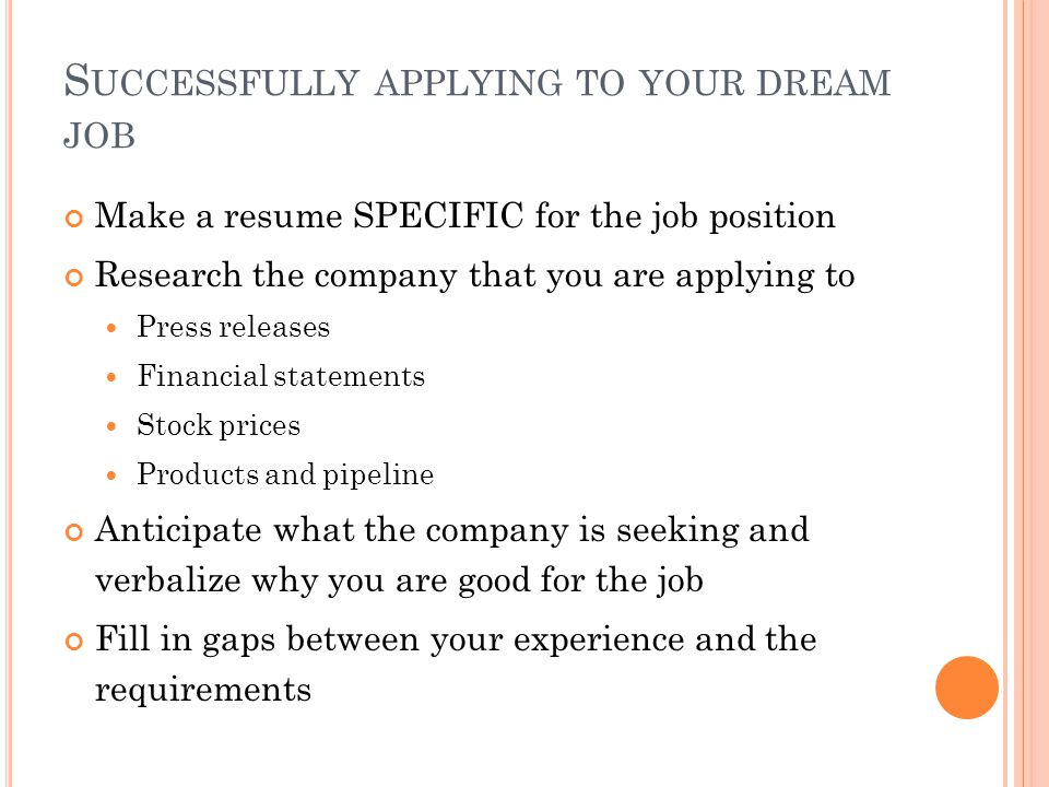 S UCCESSFULLY APPLYING TO YOUR DREAM JOB Make a resume SPECIFIC for the job position Research the company that you are applying to Press releases Financial statements Stock prices Products and pipeline Anticipate what the company is seeking and verbalize why you are good for the job Fill in gaps between your experience and the requirements