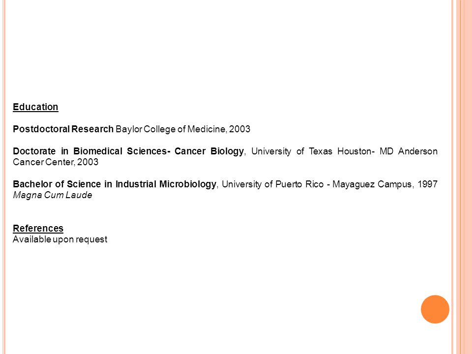 Education Postdoctoral Research Baylor College of Medicine, 2003 Doctorate in Biomedical Sciences- Cancer Biology, University of Texas Houston- MD Anderson Cancer Center, 2003 Bachelor of Science in Industrial Microbiology, University of Puerto Rico - Mayaguez Campus, 1997 Magna Cum Laude References Available upon request