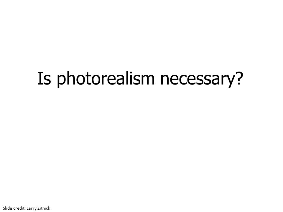 Is photorealism necessary Slide credit: Larry Zitnick