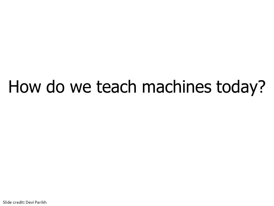 How do we teach machines today Slide credit: Devi Parikh