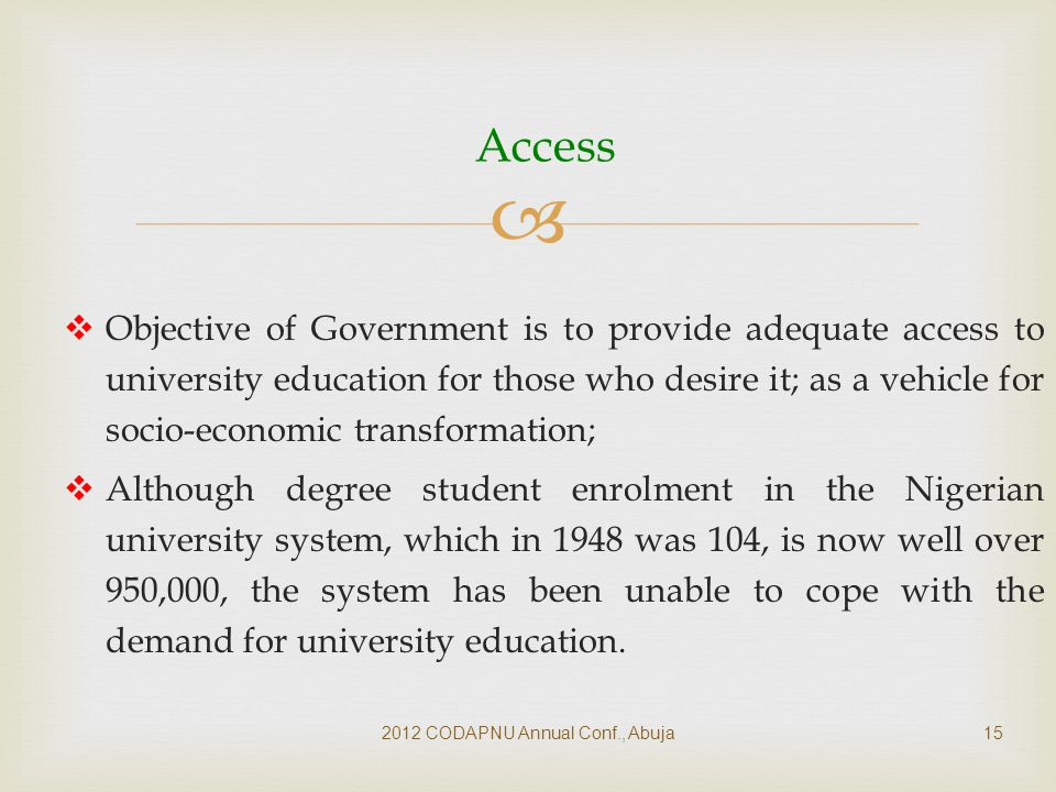   Objective of Government is to provide adequate access to university education for those who desire it; as a vehicle for socio-economic transformation;  Although degree student enrolment in the Nigerian university system, which in 1948 was 104, is now well over 950,000, the system has been unable to cope with the demand for university education.