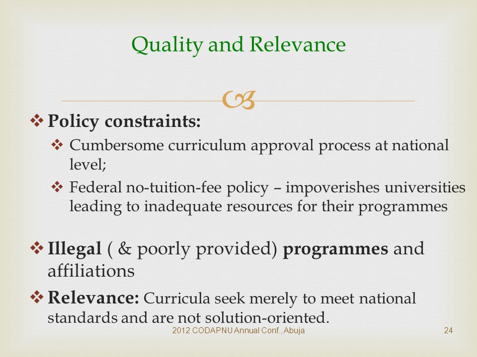  Policy constraints:  Cumbersome curriculum approval process at national level;  Federal no-tuition-fee policy – impoverishes universities leading to inadequate resources for their programmes  Illegal ( & poorly provided) programmes and affiliations  Relevance: Curricula seek merely to meet national standards and are not solution-oriented.