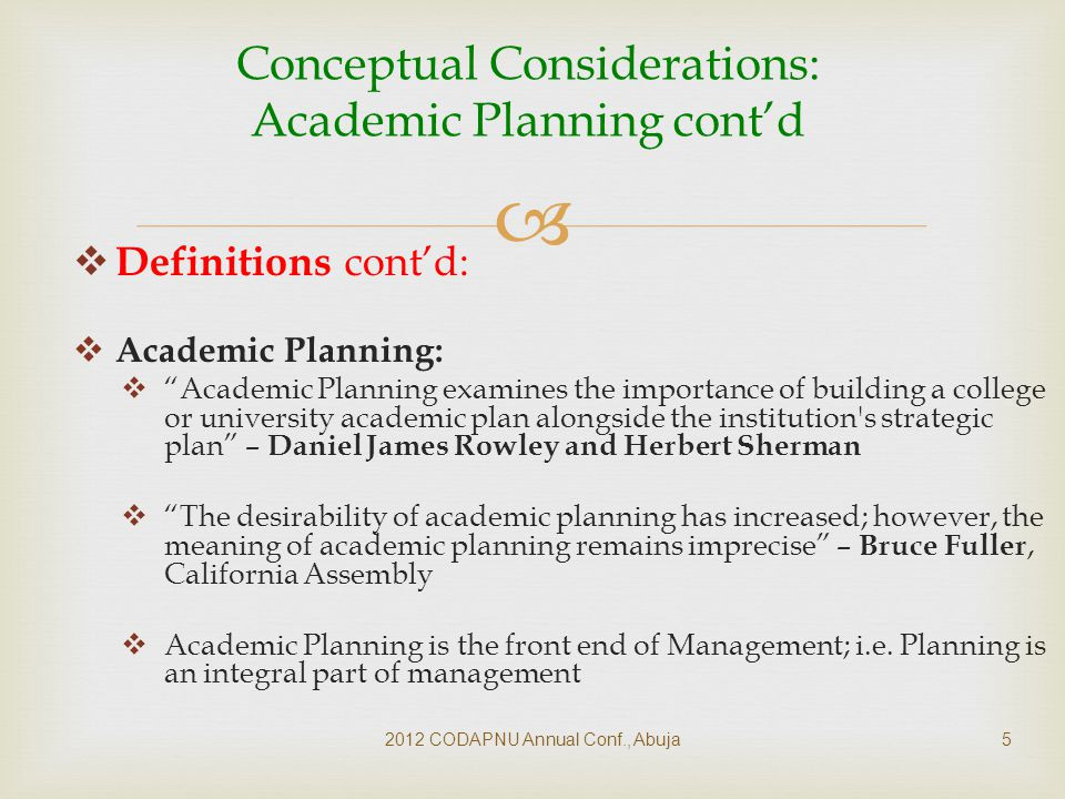   Definitions cont'd:  Academic Planning:  Academic Planning examines the importance of building a college or university academic plan alongside the institution s strategic plan – Daniel James Rowley and Herbert Sherman  The desirability of academic planning has increased; however, the meaning of academic planning remains imprecise – Bruce Fuller, California Assembly  Academic Planning is the front end of Management; i.e.