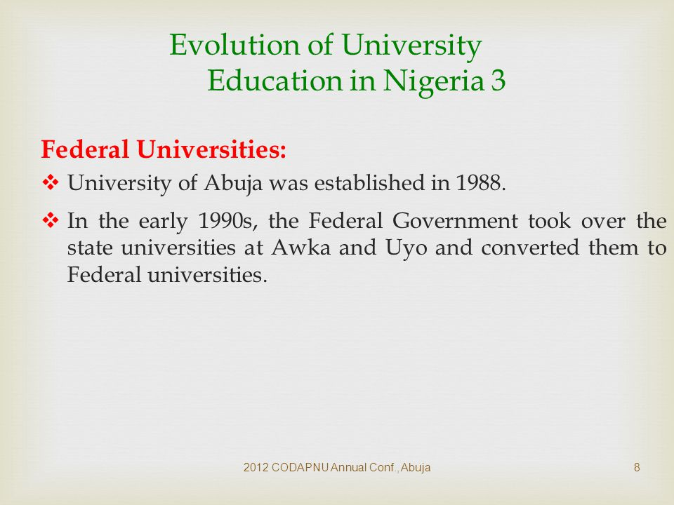 2012 CODAPNU Annual Conf., Abuja9 Evolution of University Education in Nigeria 4 Federal Universities cont'd :  Later in 2007, FGN established Federal University of Petroleum Resources (FUPRE) at Effurun.
