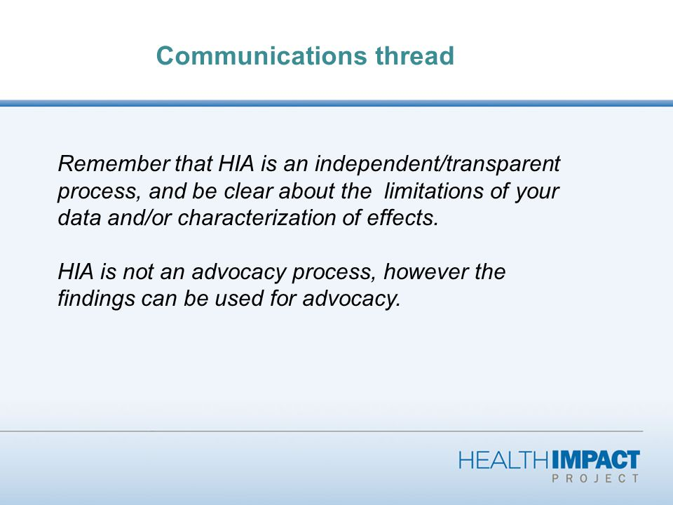 Communications thread Remember that HIA is an independent/transparent process, and be clear about the limitations of your data and/or characterization of effects.