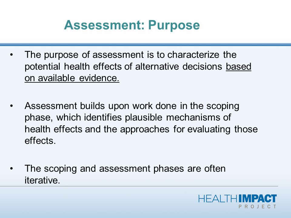 Assessment: Purpose The purpose of assessment is to characterize the potential health effects of alternative decisions based on available evidence.