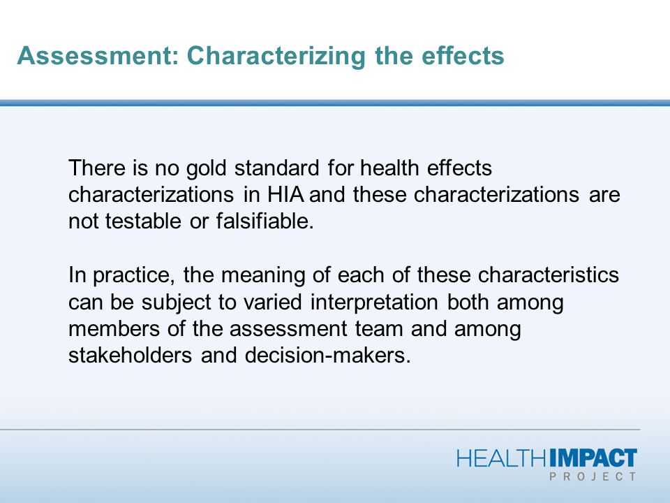 Assessment: Characterizing the effects Consequently, discussion and debate on the meaning and sufficiency of the characteristics and the evidence required to make a particular characterization should be considered a necessary and useful part of a transparent HIA process.