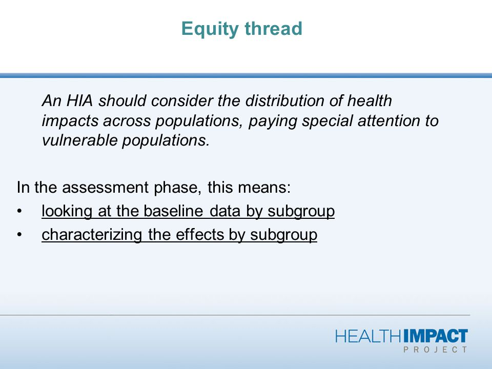 Equity thread An HIA should consider the distribution of health impacts across populations, paying special attention to vulnerable populations.