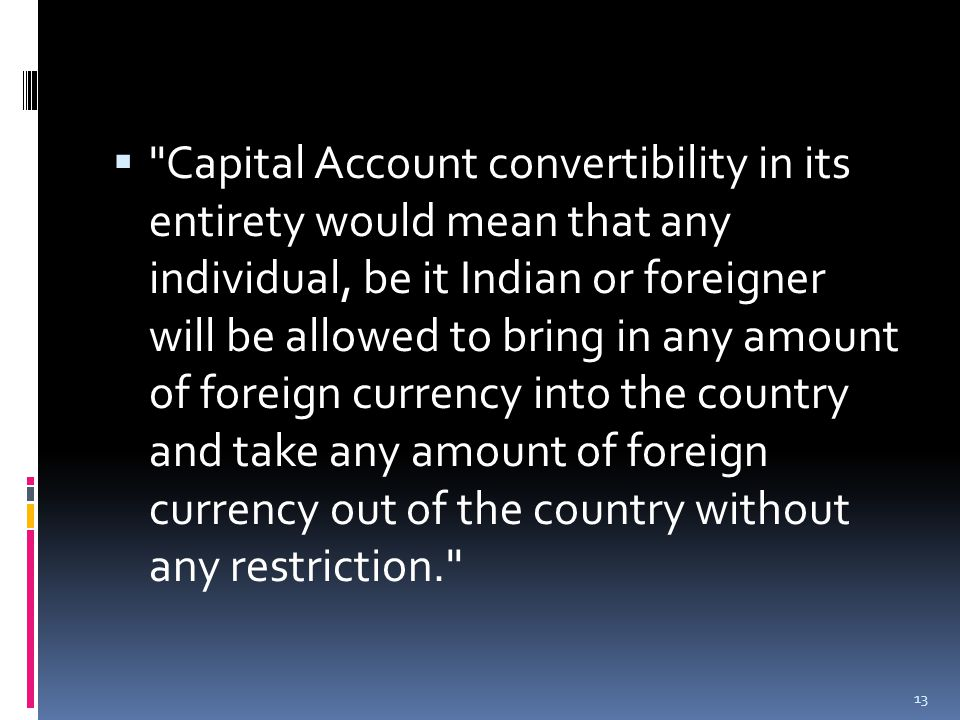  Capital Account convertibility in its entirety would mean that any individual, be it Indian or foreigner will be allowed to bring in any amount of foreign currency into the country and take any amount of foreign currency out of the country without any restriction. 13