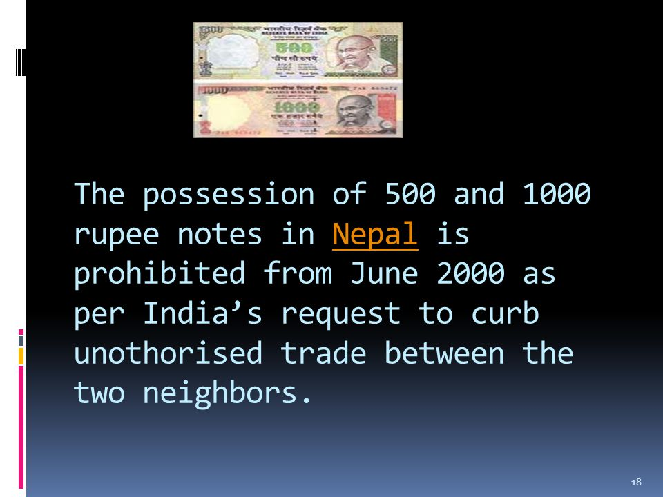 The possession of 500 and 1000 rupee notes in Nepal is prohibited from June 2000 as per India's request to curb unothorised trade between the two neighbors.Nepal 18