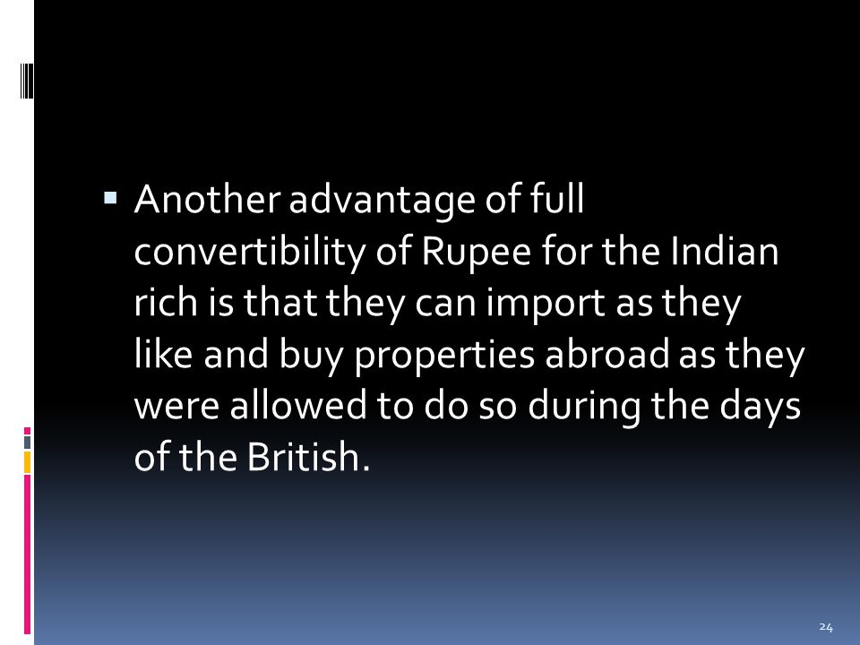  Another advantage of full convertibility of Rupee for the Indian rich is that they can import as they like and buy properties abroad as they were allowed to do so during the days of the British.