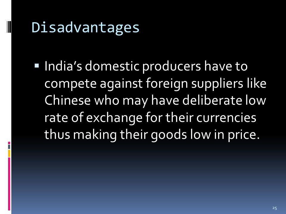 Disadvantages  India's domestic producers have to compete against foreign suppliers like Chinese who may have deliberate low rate of exchange for their currencies thus making their goods low in price.