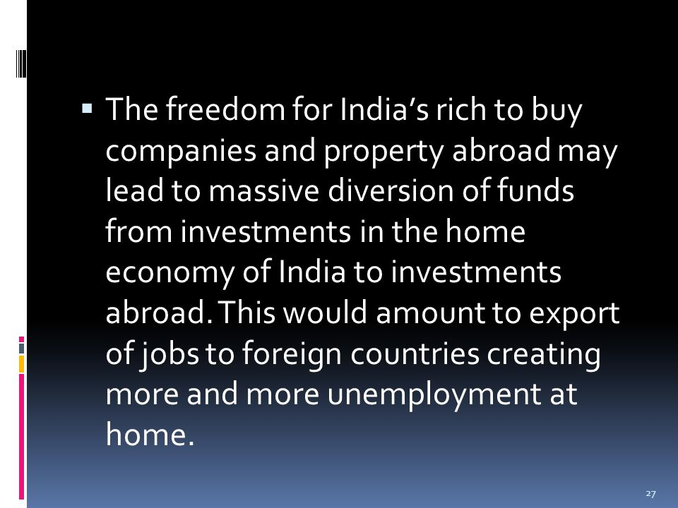  The freedom for India's rich to buy companies and property abroad may lead to massive diversion of funds from investments in the home economy of India to investments abroad.