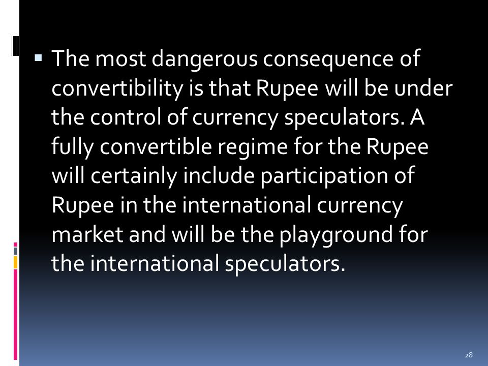  The most dangerous consequence of convertibility is that Rupee will be under the control of currency speculators.