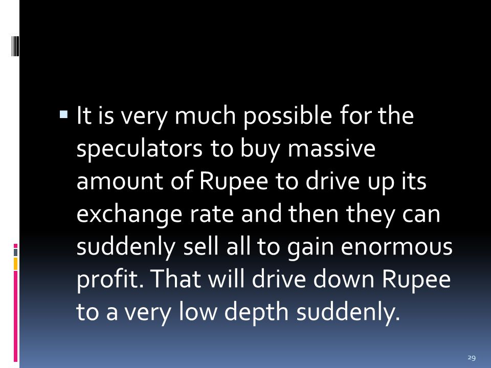  It is very much possible for the speculators to buy massive amount of Rupee to drive up its exchange rate and then they can suddenly sell all to gain enormous profit.