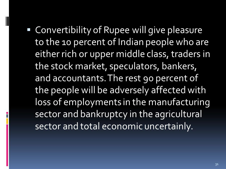  Convertibility of Rupee will give pleasure to the 10 percent of Indian people who are either rich or upper middle class, traders in the stock market, speculators, bankers, and accountants.