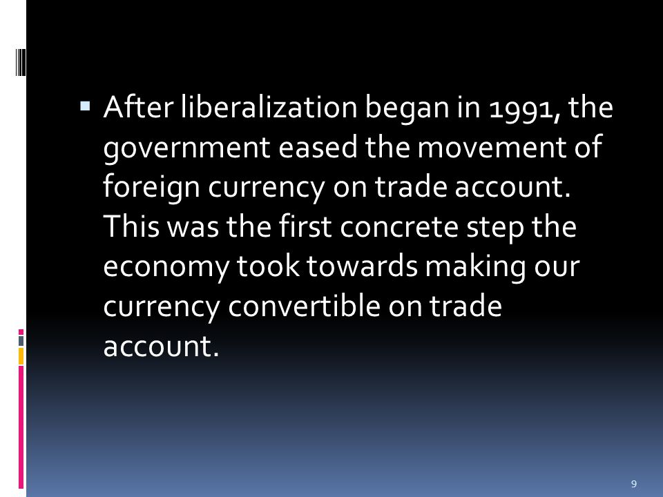  After liberalization began in 1991, the government eased the movement of foreign currency on trade account.