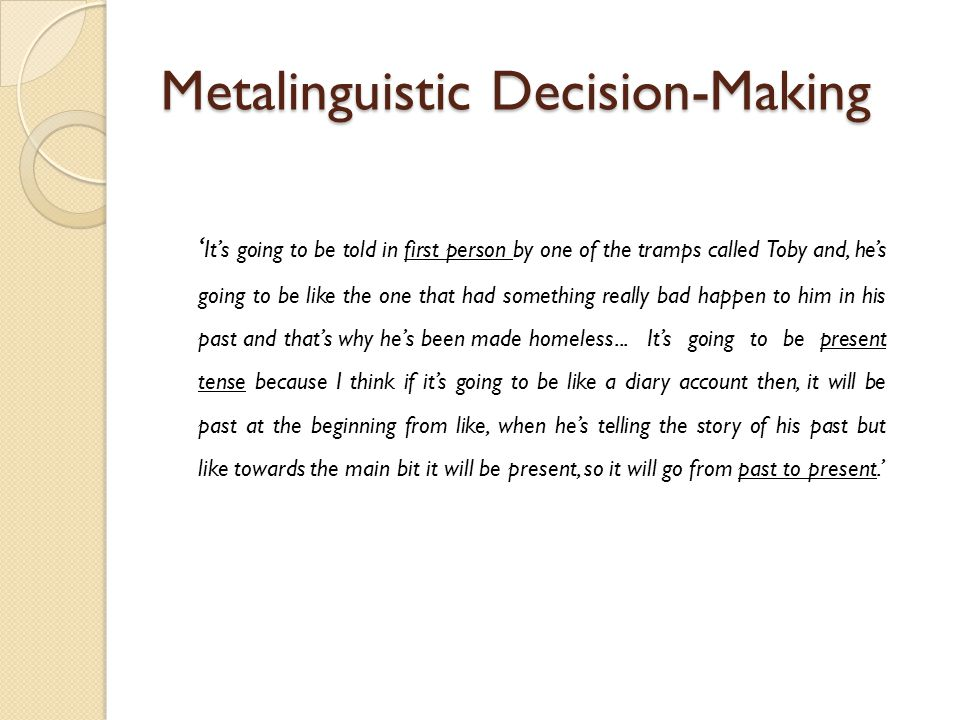 Metalinguistic Decision-Making ' It's going to be told in first person by one of the tramps called Toby and, he's going to be like the one that had something really bad happen to him in his past and that's why he's been made homeless...