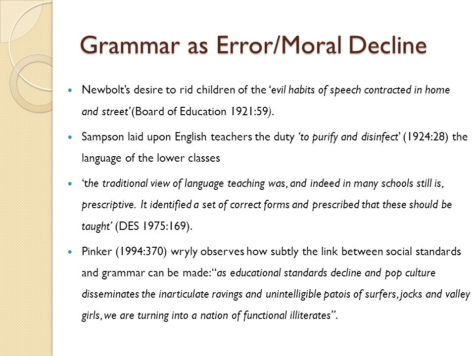 Grammar as Error/Moral Decline Newbolt's desire to rid children of the 'evil habits of speech contracted in home and street' (Board of Education 1921:59).