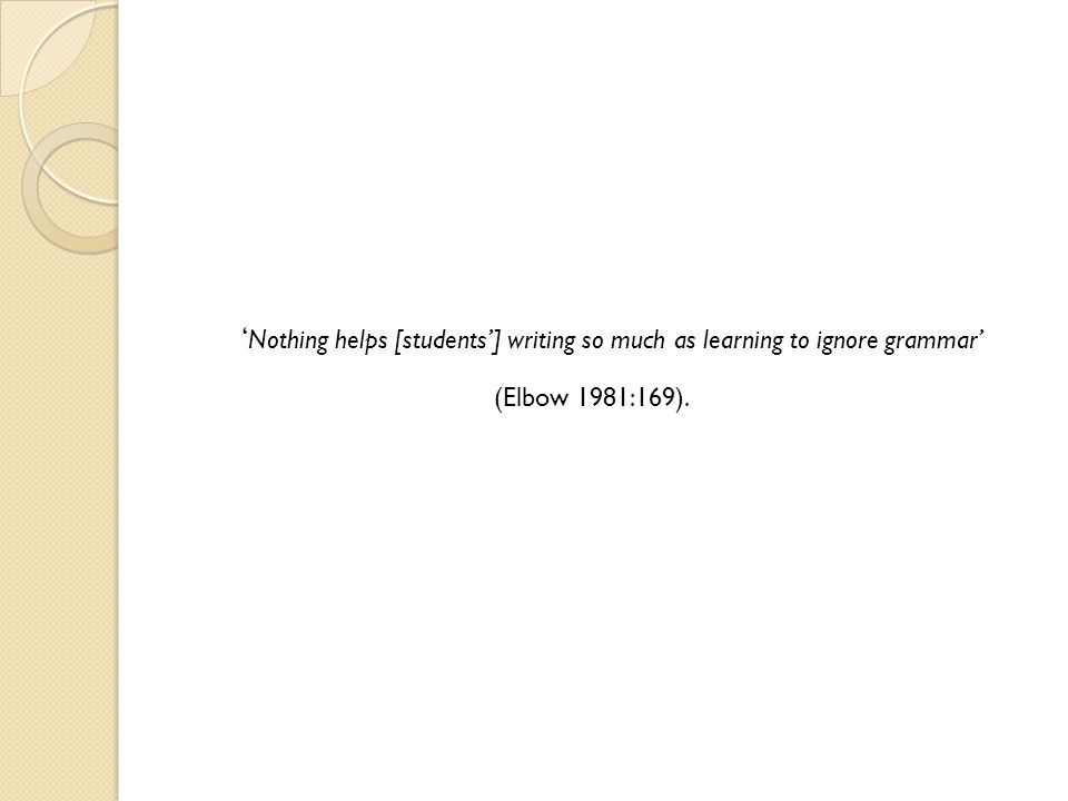 ' Nothing helps [students'] writing so much as learning to ignore grammar' (Elbow 1981:169).