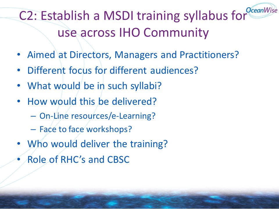 C2: Establish a MSDI training syllabus for use across IHO Community Aimed at Directors, Managers and Practitioners? Different focus for different audi