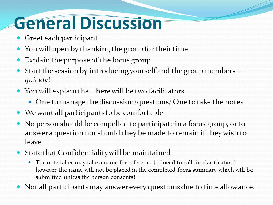 General Discussion Greet each participant You will open by thanking the group for their time Explain the purpose of the focus group Start the session