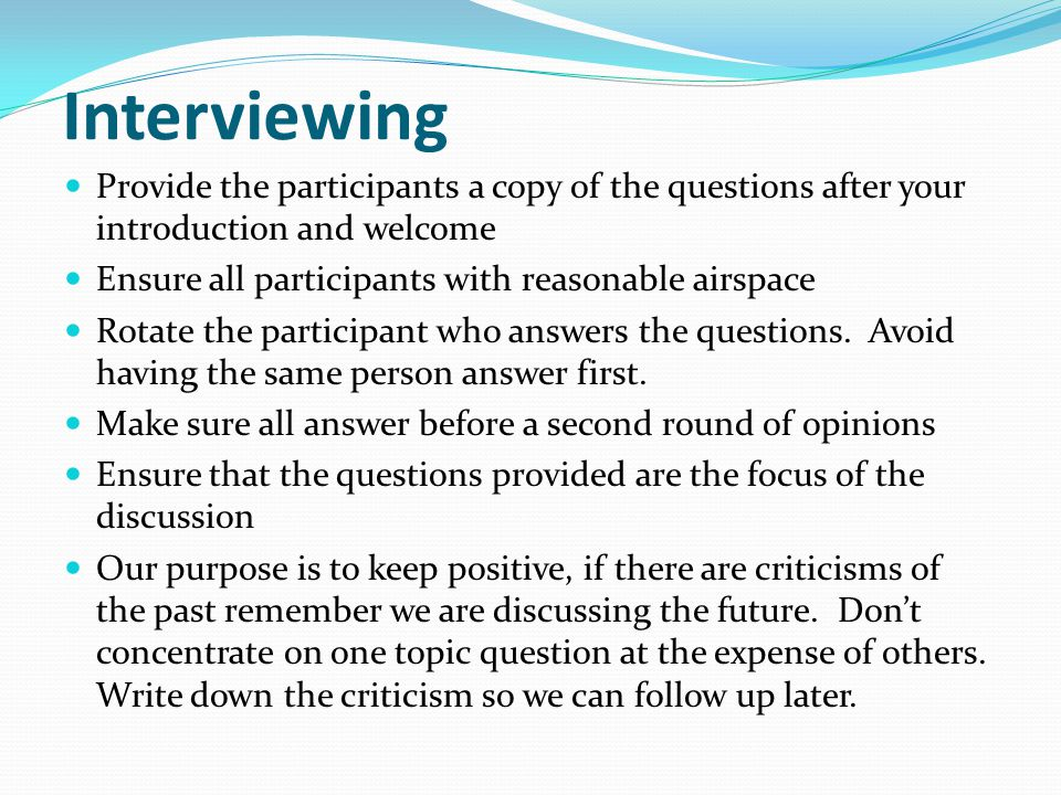 Interviewing Provide the participants a copy of the questions after your introduction and welcome Ensure all participants with reasonable airspace Rot