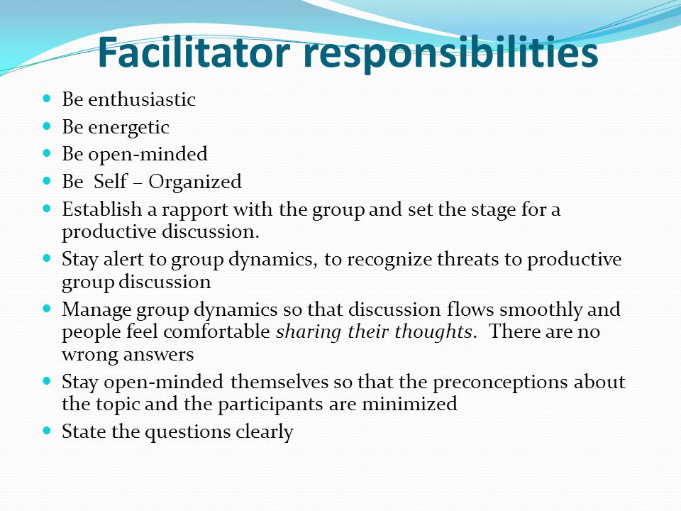 Facilitator responsibilities Be enthusiastic Be energetic Be open-minded Be Self – Organized Establish a rapport with the group and set the stage for