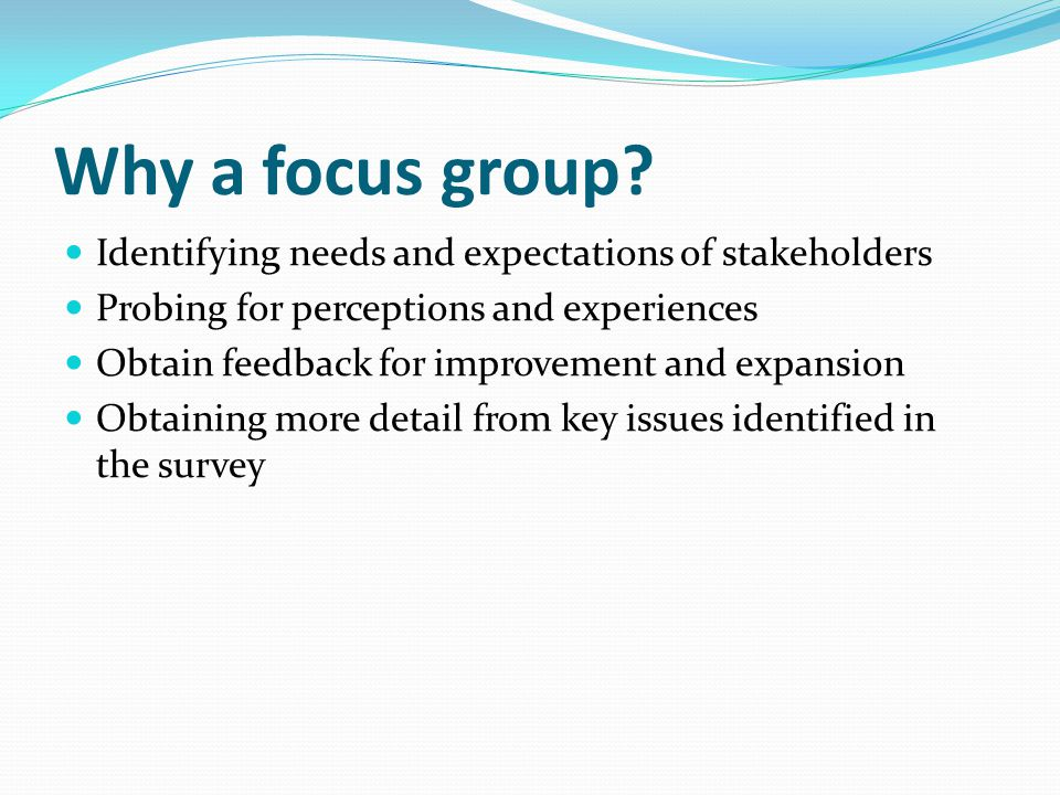 Why a focus group? Identifying needs and expectations of stakeholders Probing for perceptions and experiences Obtain feedback for improvement and expa