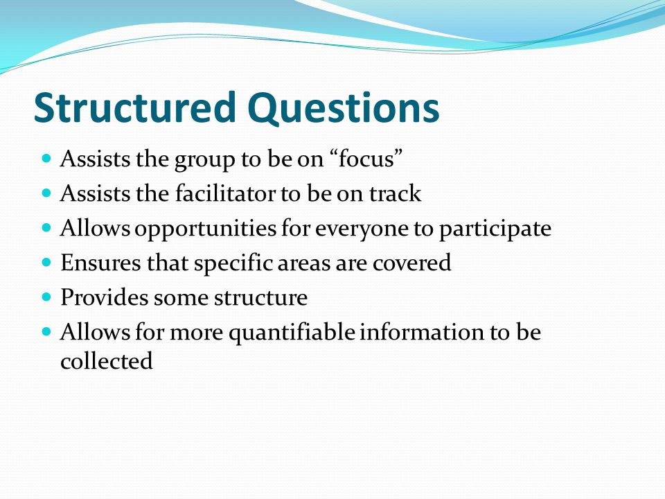 """Structured Questions Assists the group to be on """"focus"""" Assists the facilitator to be on track Allows opportunities for everyone to participate Ensure"""